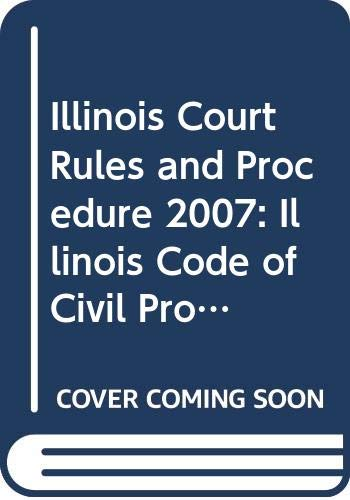 Illinois Court Rules and Procedure 2007: Illinois Code of Civil Procedure and State Court Rules (2007Illinois Court Rule