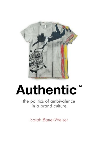 Authentic™: The Politics of Ambivalence in a Brand Culture (Critical Cultural Communication)