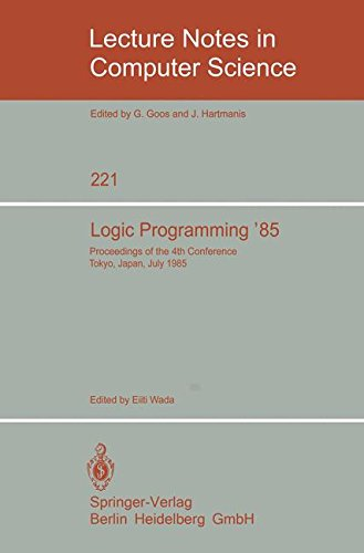 Logic Programming '85: Proceedings of the 4th Conference Tokyo, Japan, July 1-3, 1985 (Lecture Notes in Computer Science) by Eiiti Wada