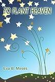 To Plant Heaven, Eva B. Moses, 0595295967