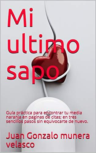 Mi ultimo sapo: Guía práctica para encontrar tu media naranja en paginas de citas; en tres sencillos pasos sin equivocarte de nuevo. (Spanish Edition)