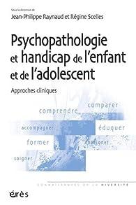 Psychopathologie et handicap de l'enfant et de l'adolescent : Approches cliniques par Jean-Philippe Raynaud