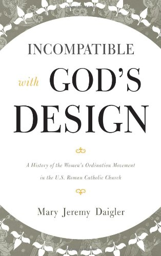 Download Incompatible with God's Design: A History of the Women's Ordination Movement in the U.S. Roman Catholic Church PDF