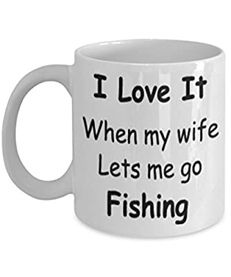 I Love It When My Wife Lets Me Go Fishing Mug White Unique Birthday, Special Or Funny Occasion Gift. Best 11 Oz Ceramic Novelty Cup for Coffee, Tea Or Toddy