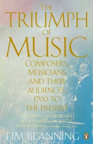 The Triumph of Music: Composers, Musicians and Their Audience 1700 to the Present
