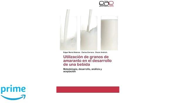 Utilización de granos de amaranto en el desarrollo de una bebida: Metodología, desarrollo, análisis y aceptación (Spanish Edition): Edgar Mario Soteras, ...