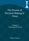 The Process of Decision Making in Chess: Volume 1 - Mastering the Theory
