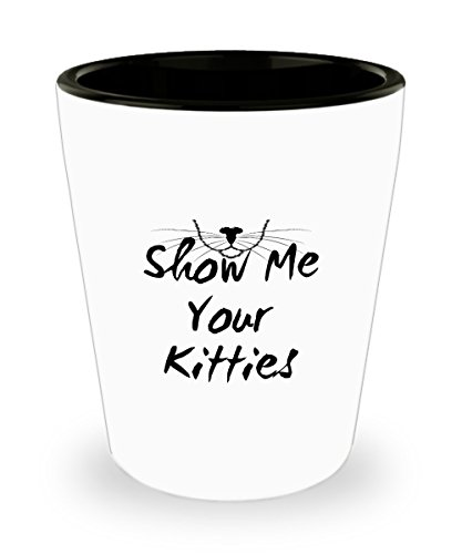 Zane Wear Show Me Your Kitties - Shot Glass Gifts Show Shot Glass