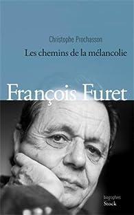François Furet: Les chemins de la mélancolie par Christophe Prochasson