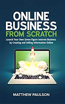 Online Business from Scratch: Launch Your Own Seven-Figure Internet Business by Creating and Selling Information Online (Internet Business Series) by [Paulson, Matthew]