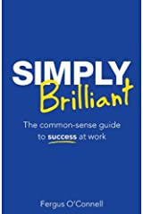 Simply Brilliant: The common-sense guide to success at work Kindle Edition