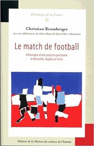 Le Match de football : Ethnologie d'une passion partisane à Marseilles, Naples et Turin
