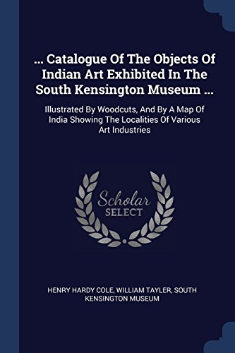 ... Catalogue Of The Objects Of Indian Art Exhibited In The South Kensington Museum ...: Illustrated By Woodcuts, And By A Map Of India Showing The Localities Of Various Art Industries