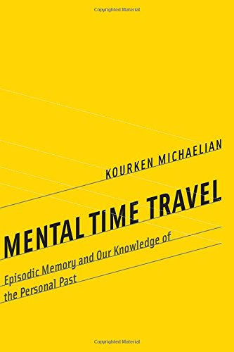 Mental Time Travel: Episodic Memory and Our Knowledge of the Personal Past (Life and Mind: Philosophical Issues in Biology and Psychology)