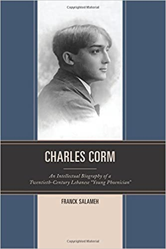 """Charles Corm: An Intellectual Biography of a Twentieth-Century Lebanese """"Young Phoenician"""" (The Levant and Near East: A Multidisciplinary Book Series)"""
