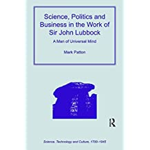 Science, Politics and Business in the Work of Sir John Lubbock: A Man of Universal Mind (Science, Technology and Culture, 1700-1945)