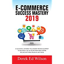 E-commerce Success Mastery 2019: A successful internet millionaire proven blueprint to building a six(6) figure profitable empire selling anything online in any niche