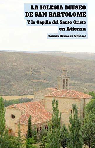 LA IGLESIA MUSEO DE SAN BARTOLOMÉ Y la Capilla del Santo Cristo en Atienza  [Velasco, Tomás Gismera] (Tapa Blanda)