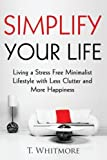 Simplify Your Life: Living a Stress Free Minimalist Lifestyle with Less Clutter and More Happiness
