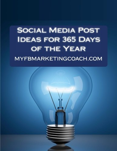 Social Media Post Ideas for 365 Days of the Year: List of Over 3500 Holidays, Observances, and Special Events You Can Post About on Facebook, Twitter, Pinterest, and LinkedIn
