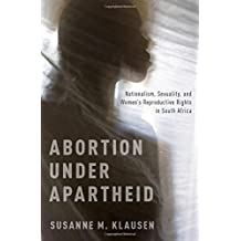 Abortion Under Apartheid: Nationalism, Sexuality, and Women's Reproductive Rights in South Africa