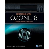Mastering with Ozone 8: iZotope Official Curriculum (iZotope Official Curiculum)