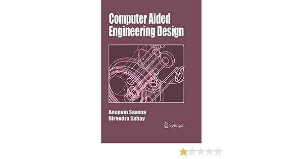 Computer Aided Engineering Design Saxena Anupam Sahay Birendra 9789048166794 Amazon Com Books