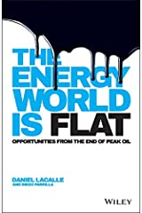 The Energy World is Flat: Opportunities from the End of Peak Oil Kindle Edition