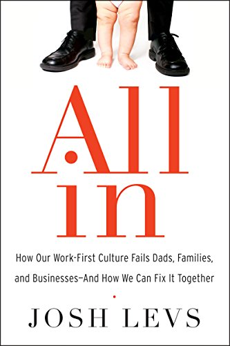All In: How Our Work-First Culture Fails Dads, Families, and Businesses--And How We Can Fix It Together Book Cover