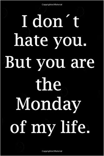 I Dontt Hate You But You Are The Monday Of My Life Notebook