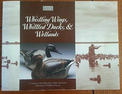 Whistling Wings - Whistling wings, whittled ducks & wetlands: A catalog of the Milwaukee Public Museum's collection of wildfowl decoys (Contributions in anthropology and history)