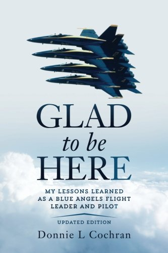 Glad To Be Here: My lessons learned as a Blue Angels flight leader and pilot