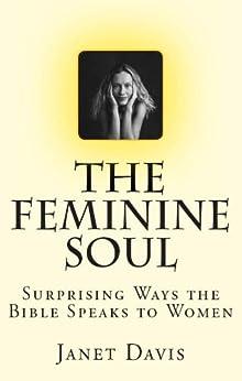 The Feminine Soul: Surprising Ways the Bible Speaks to Women by [Davis, Janet]