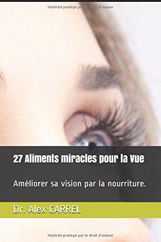 27 Aliments miracles pour la Vue: Améliorer sa vision par la nourriture. Broché – 12 février 2018 Dr. Alex CARREL Independently published 1980271720