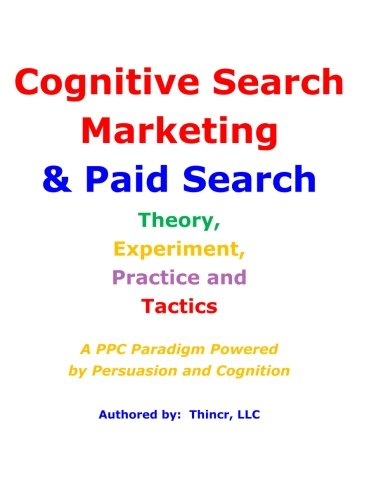 Cognitive Search Marketing & Paid Search: Theory, Experiment, Practice and Tactics: A PPC Paradigm Powered by Persuasion and Cognition by Thincr LLC