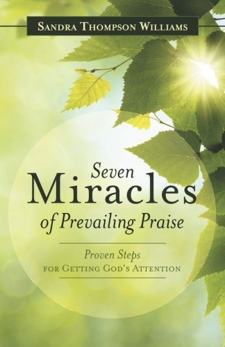 Download Seven Miracles of Prevailing Praise: Proven Steps for Getting God's Attention PDF