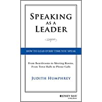 Speaking As a Leader: How to Lead Every Time You Speak...From Board Rooms to Meeting Rooms, From Town Halls to Phone…