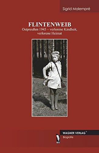 Flintenweib: Ostpreußen 1945 - verlorene Kindheit, verlorene Heimat