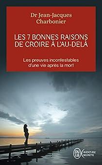 Les 7 bonnes raisons de croire à l'au-delà : Le livre à offrir aux sceptiques et aux détracteurs par Charbonier