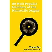 Focus On: 80 Most Popular Members of the Hanseatic League: Stockholm, Cologne, Hanover, Wrocław, Gdańsk, Königsberg, Essen, Groningen, Rostock, Göttingen, etc. (English Edition)