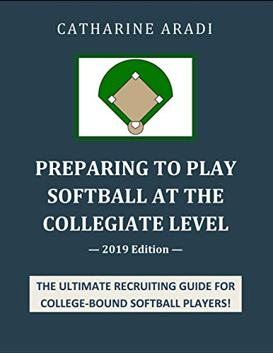 Preparing to Play Softball at the Collegiate Level - 2019 Edition by Independently published