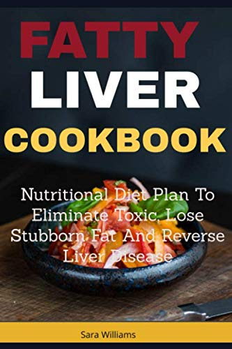 Fatty Liver Cookbook: Nutritional Diet Plan to Eliminate Toxic, Lose Stubborn Fat and Reverse Liver Disease by Sara Williams