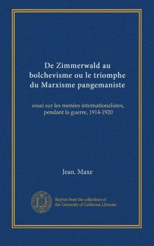 De Zimmerwald au bolchevisme ou le triomphe du Marxisme pangemaniste: essai sur les menées internationalistes, pendant la guerre, 1914-1920 (French Edition)