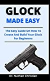 Glock Made Easy: The Easy Guide On How To Create
