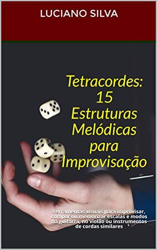 Tetracordes: 15 Estruturas Melódicas para Improvisação: Ferramentas visuais para improvisar, compor ou memorizar escalas e modos na guitarra, no violão ou instrumentos de cordas similares