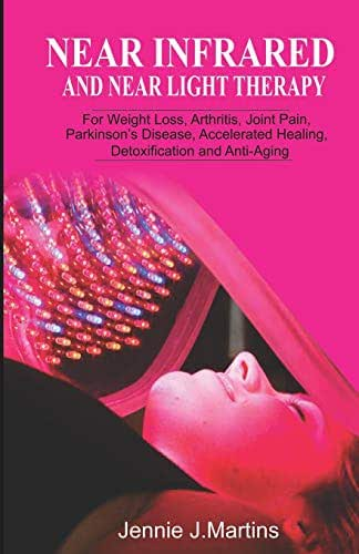 Near Infrared and Near Light Therapy: For Weight Loss, Arthritis, Joint Pain, Parkinson's disease, Accelerated Healing, Detoxification and Anti-Aging