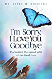 Download I'm Sorry, I Love You, Goodbye: Harvesting the sacred gifts of the final days in PDF ePUB Free Online