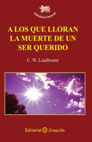 A Los Que Lloran la Muerte de un Ser Querido  [Leadbeater, C. W.] (Tapa Blanda)