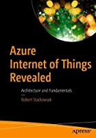 Azure Internet of Things Revealed: Architecture and Fundamentals Front Cover