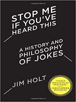 """theories of humor in stop me if youve heard this by jim holt Stop me if you've heard this: a history and philosophy of jokes by jim holt norton, 141 pp, $1595 more popular among modern theorists is the """" incongruity theory"""" of joking, which sees humor and laughter stemming from the inappropriate mixing of categories or registers of meaning (""""work is the."""